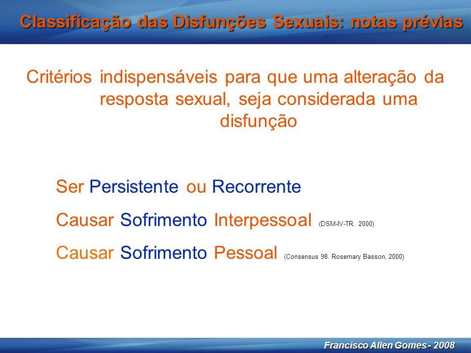 12 Francisco Allen Gomes - 2008 Critérios indispensáveis para que uma alteração da resposta sexual, seja considerada uma disfunção Classificação das Disfunções Sexuais: notas prévias Ser Persistente ou Recorrente Causar Sofrimento Interpessoal (DSM-IV-TR, 2000) Causar Sofrimento Pessoal (Consensus 98.