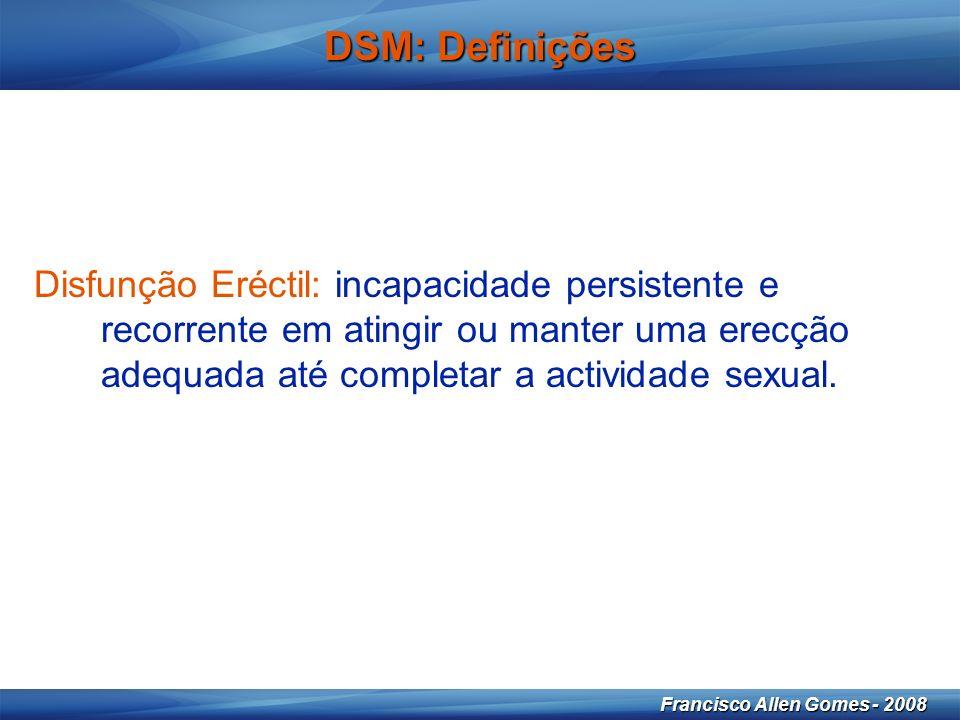 16 Francisco Allen Gomes - 2008 DSM: Definições Disfunção Eréctil: incapacidade persistente e recorrente em atingir ou manter uma erecção adequada até completar a actividade sexual.