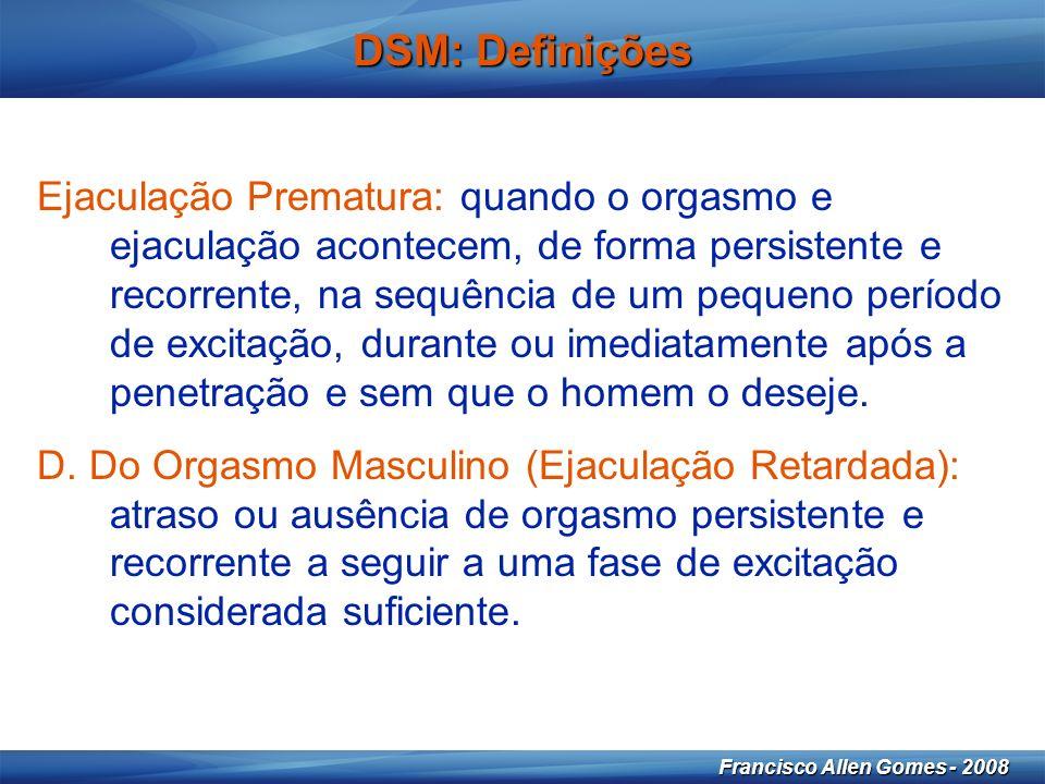 17 Francisco Allen Gomes - 2008 DSM: Definições Ejaculação Prematura: quando o orgasmo e ejaculação acontecem, de forma persistente e recorrente, na sequência de um pequeno período de excitação, durante ou imediatamente após a penetração e sem que o homem o deseje.