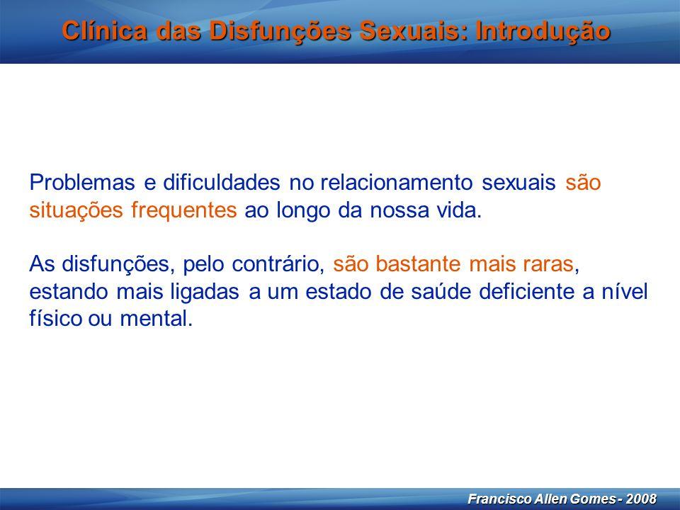 3 Francisco Allen Gomes - 2008 Clínica das Disfunções Sexuais: Introdução Problemas e dificuldades no relacionamento sexuais são situações frequentes ao longo da nossa vida.