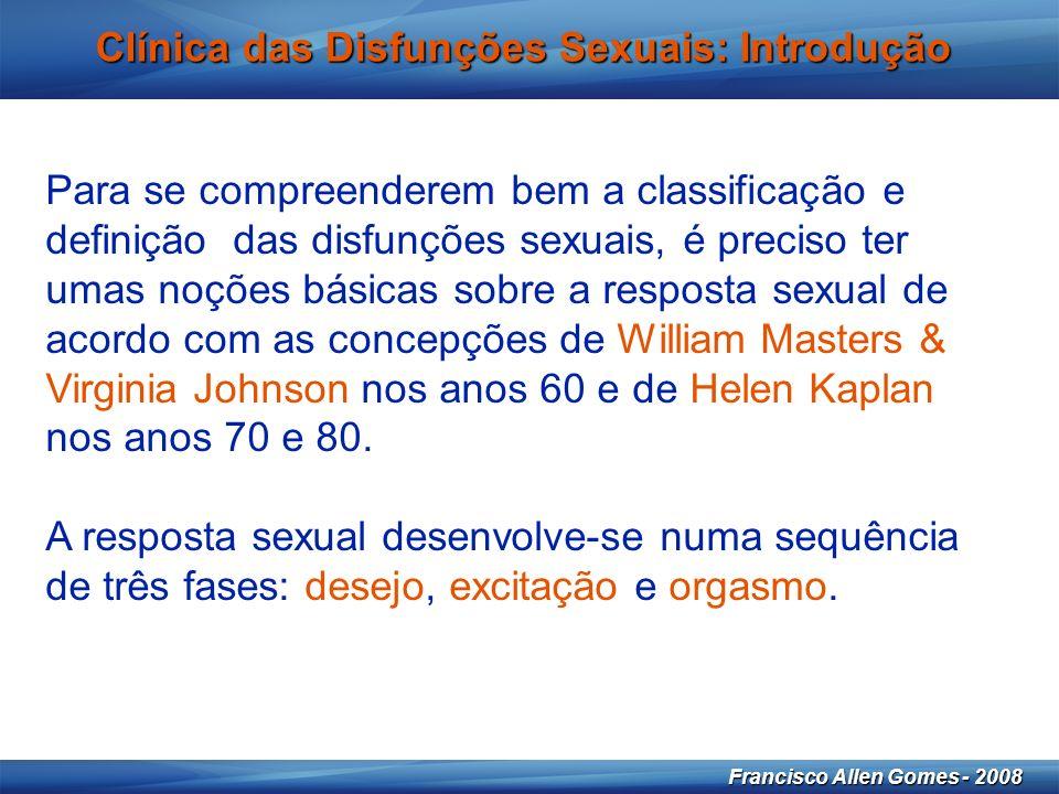 4 Francisco Allen Gomes - 2008 Clínica das Disfunções Sexuais: Introdução Para se compreenderem bem a classificação e definição das disfunções sexuais, é preciso ter umas noções básicas sobre a resposta sexual de acordo com as concepções de William Masters & Virginia Johnson nos anos 60 e de Helen Kaplan nos anos 70 e 80.