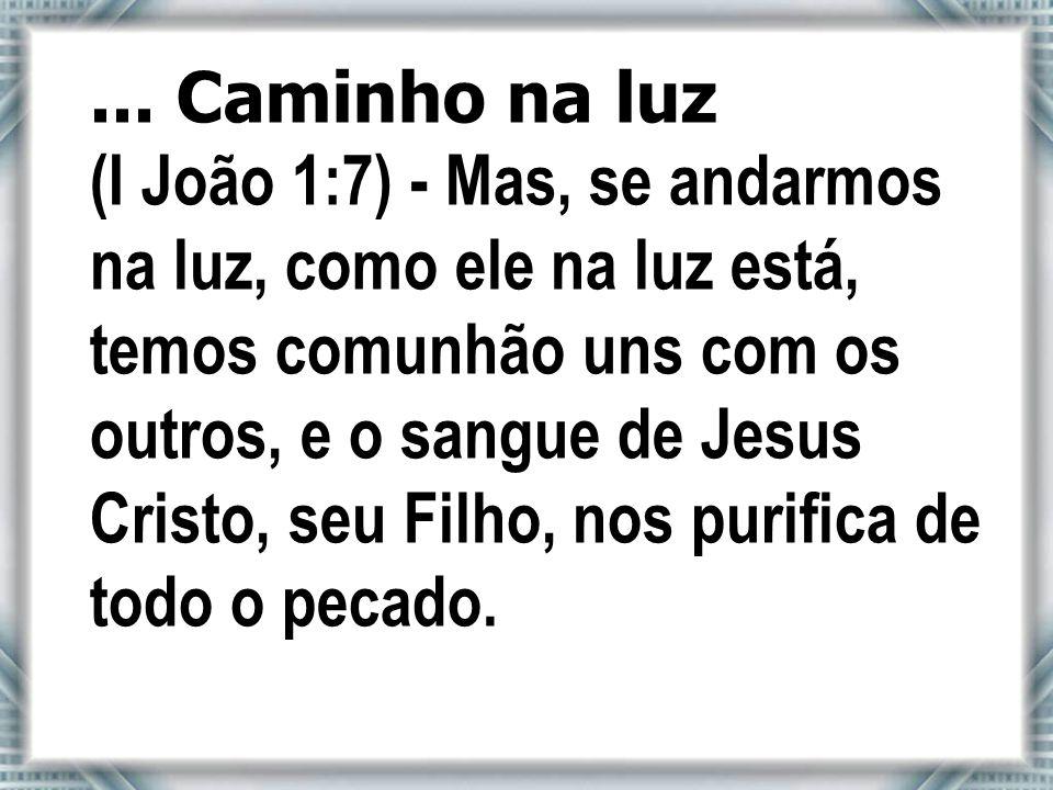 ... Caminho na luz (I João 1:7) - Mas, se andarmos na luz, como ele na luz está, temos comunhão uns com os outros, e o sangue de Jesus Cristo, seu Fil