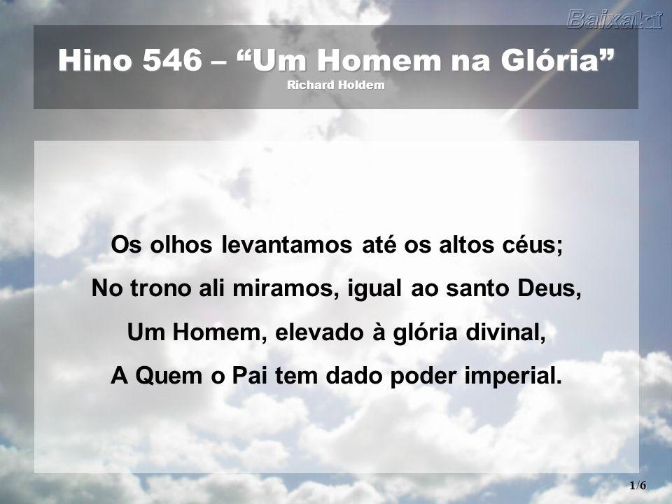 Hino 546 – Um Homem na Glória Richard Holdem Os olhos levantamos até os altos céus; No trono ali miramos, igual ao santo Deus, Um Homem, elevado à glória divinal, A Quem o Pai tem dado poder imperial.