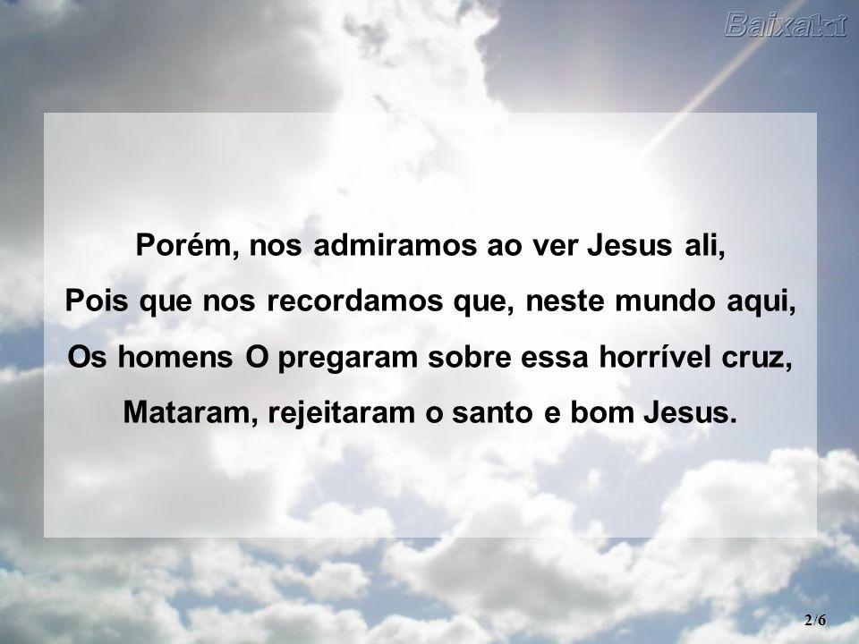 Porém, nos admiramos ao ver Jesus ali, Pois que nos recordamos que, neste mundo aqui, Os homens O pregaram sobre essa horrível cruz, Mataram, rejeitaram o santo e bom Jesus.