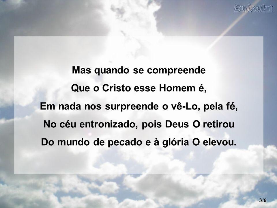 Mas quando se compreende Que o Cristo esse Homem é, Em nada nos surpreende o vê-Lo, pela fé, No céu entronizado, pois Deus O retirou Do mundo de pecado e à glória O elevou.