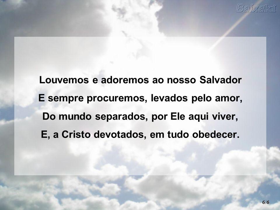 Louvemos e adoremos ao nosso Salvador E sempre procuremos, levados pelo amor, Do mundo separados, por Ele aqui viver, E, a Cristo devotados, em tudo o