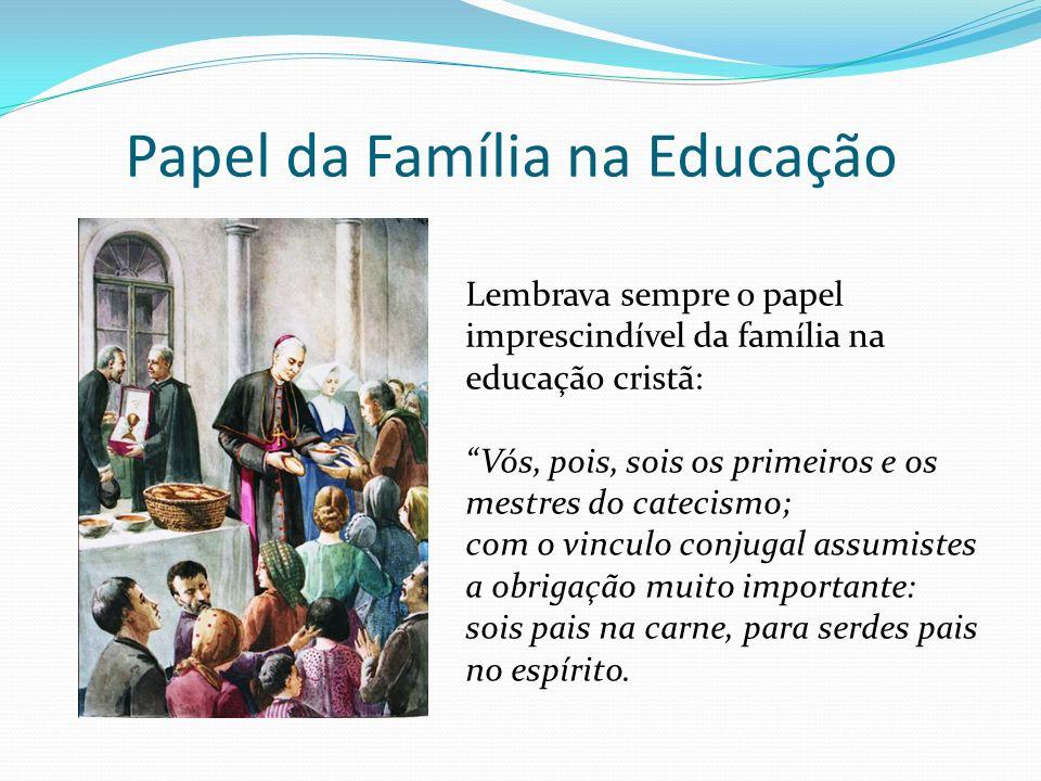 Papel da Família na Educação Lembrava sempre o papel imprescindível da família na educação cristã: Vós, pois, sois os primeiros e os mestres do cateci