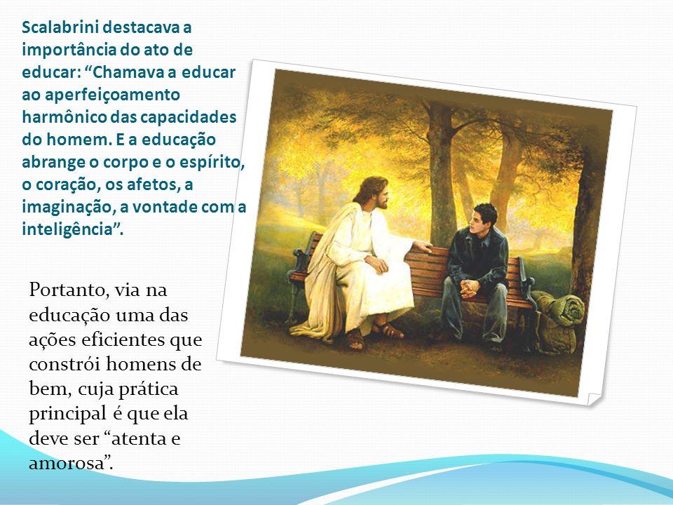 Scalabrini destacava a importância do ato de educar: Chamava a educar ao aperfeiçoamento harmônico das capacidades do homem. E a educação abrange o co