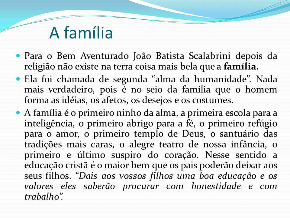 Para o Bem Aventurado João Batista Scalabrini depois da religião não existe na terra coisa mais bela que a família. Ela foi chamada de segunda alma da