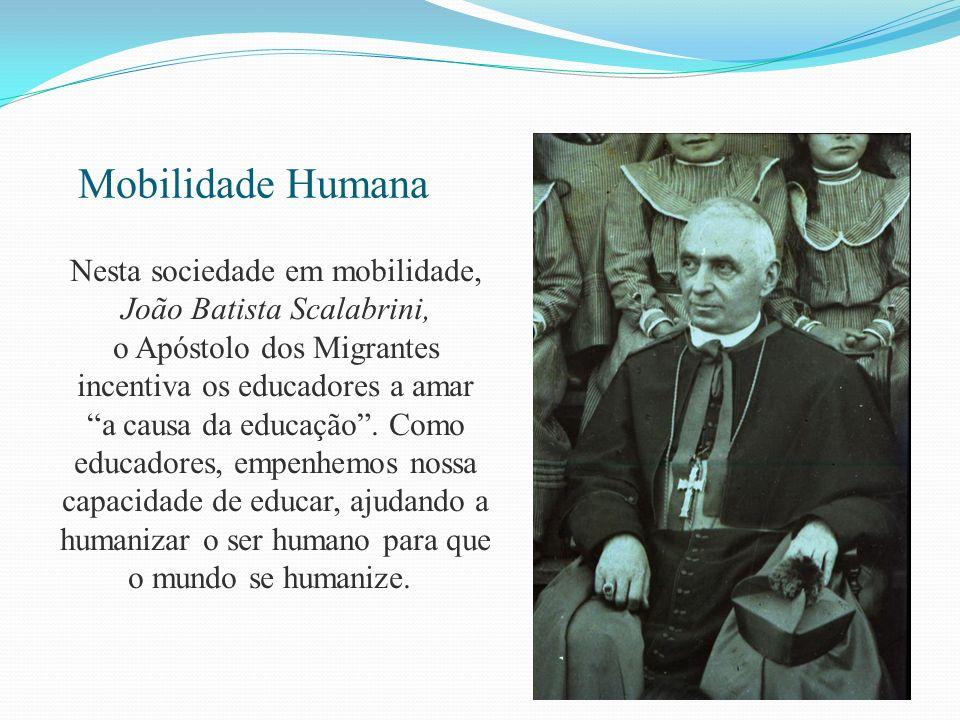 Mobilidade Humana Nesta sociedade em mobilidade, João Batista Scalabrini, o Apóstolo dos Migrantes incentiva os educadores a amar a causa da educação.