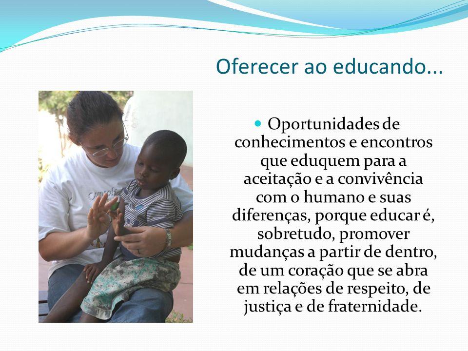 Oferecer ao educando... Oportunidades de conhecimentos e encontros que eduquem para a aceitação e a convivência com o humano e suas diferenças, porque