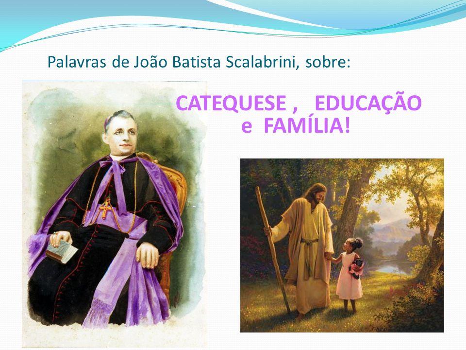 Palavras de João Batista Scalabrini, sobre: CATEQUESE, EDUCAÇÃO e FAMÍLIA!