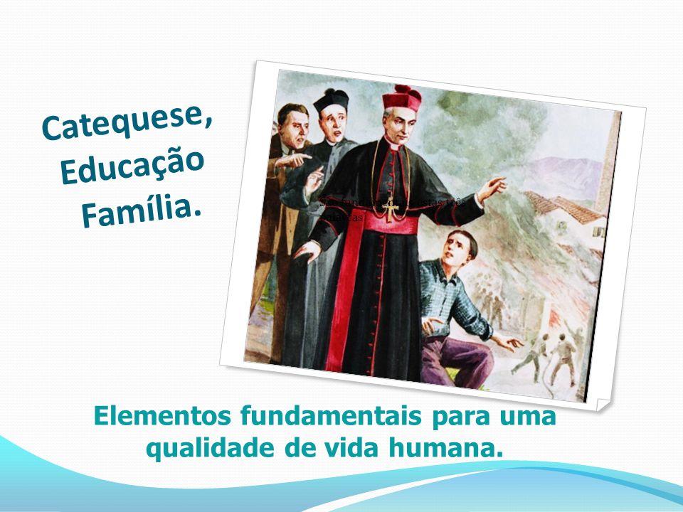 Catequese, Educação Família. São fundamentais estas três palavras Elementos fundamentais para uma qualidade de vida humana.