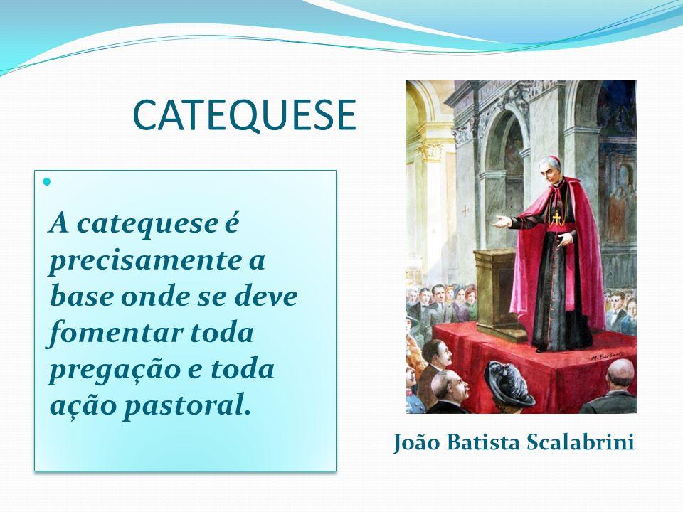 A catequese é precisamente a base onde se deve fomentar toda pregação e toda ação pastoral. João Batista Scalabrini CATEQUESE