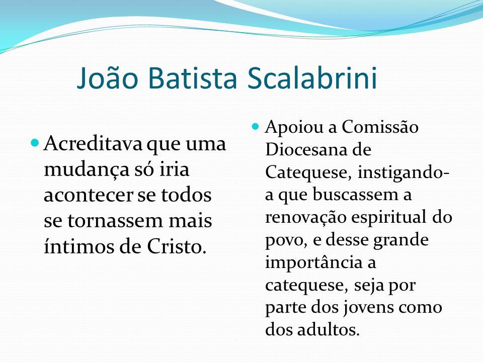 João Batista Scalabrini Acreditava que uma mudança só iria acontecer se todos se tornassem mais íntimos de Cristo. Apoiou a Comissão Diocesana de Cate