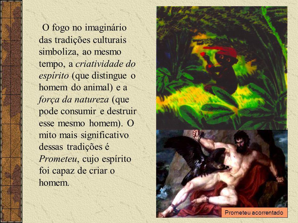 O fogo no imaginário das tradições culturais simboliza, ao mesmo tempo, a criatividade do espírito (que distingue o homem do animal) e a força da natureza (que pode consumir e destruir esse mesmo homem).