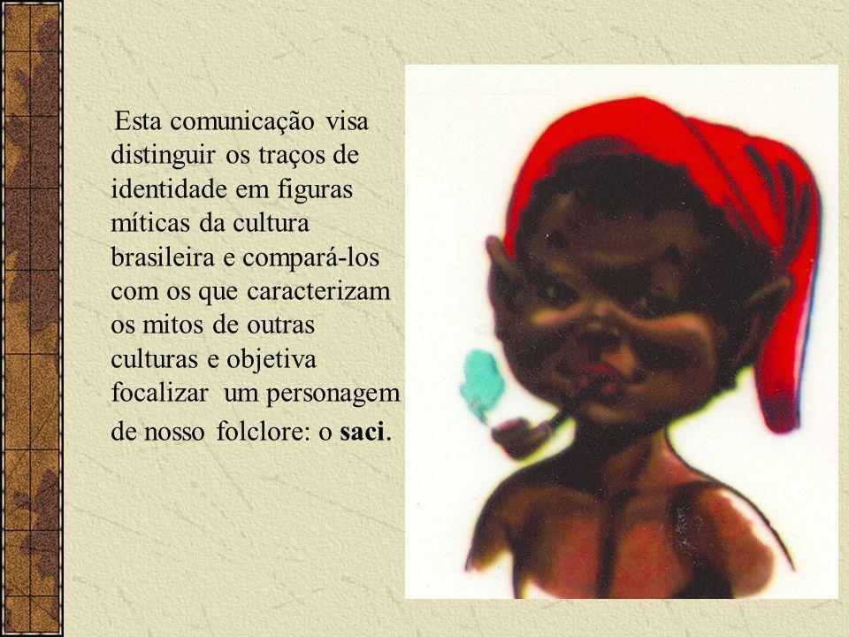 Esta comunicação visa distinguir os traços de identidade em figuras míticas da cultura brasileira e compará-los com os que caracterizam os mitos de outras culturas e objetiva focalizar um personagem de nosso folclore: o saci.