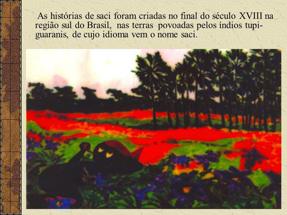 As histórias de saci foram criadas no final do século XVIII na região sul do Brasil, nas terras povoadas pelos índios tupi- guaranis, de cujo idioma vem o nome saci.