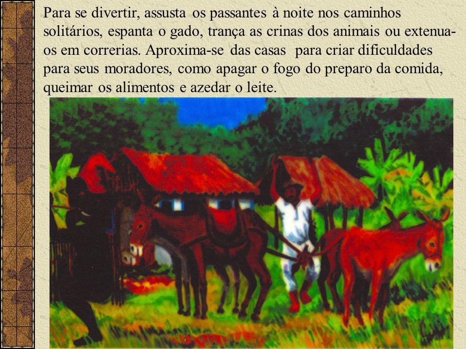 Para se divertir, assusta os passantes à noite nos caminhos solitários, espanta o gado, trança as crinas dos animais ou extenua- os em correrias.
