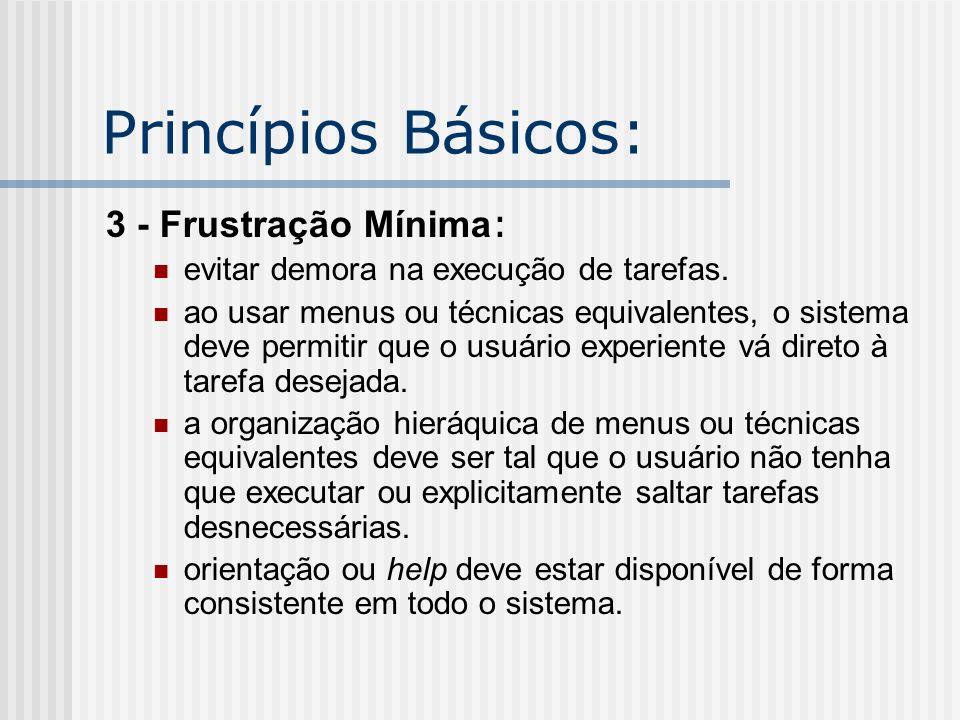 Princípios Básicos: 3 - Frustração Mínima : evitar demora na execução de tarefas. ao usar menus ou técnicas equivalentes, o sistema deve permitir que