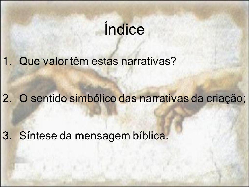 Índice 1.Que valor têm estas narrativas? 2.O sentido simbólico das narrativas da criação; 3.Síntese da mensagem bíblica.