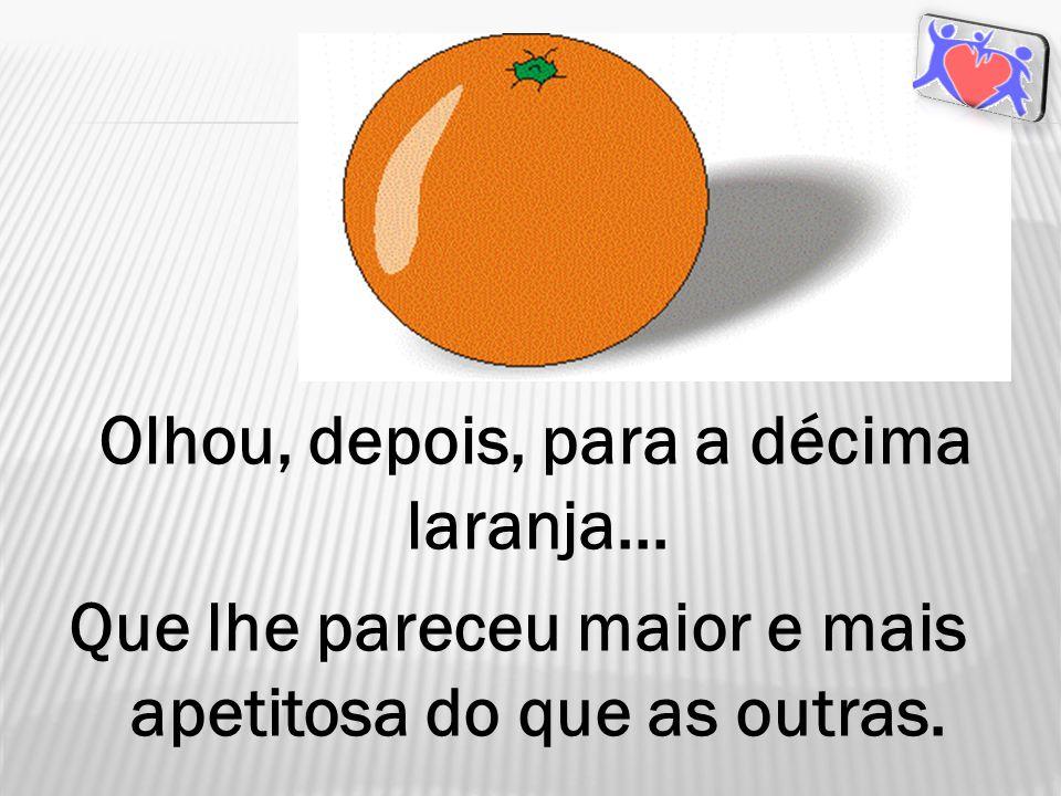 Olhou, depois, para a décima laranja... Que lhe pareceu maior e mais apetitosa do que as outras.