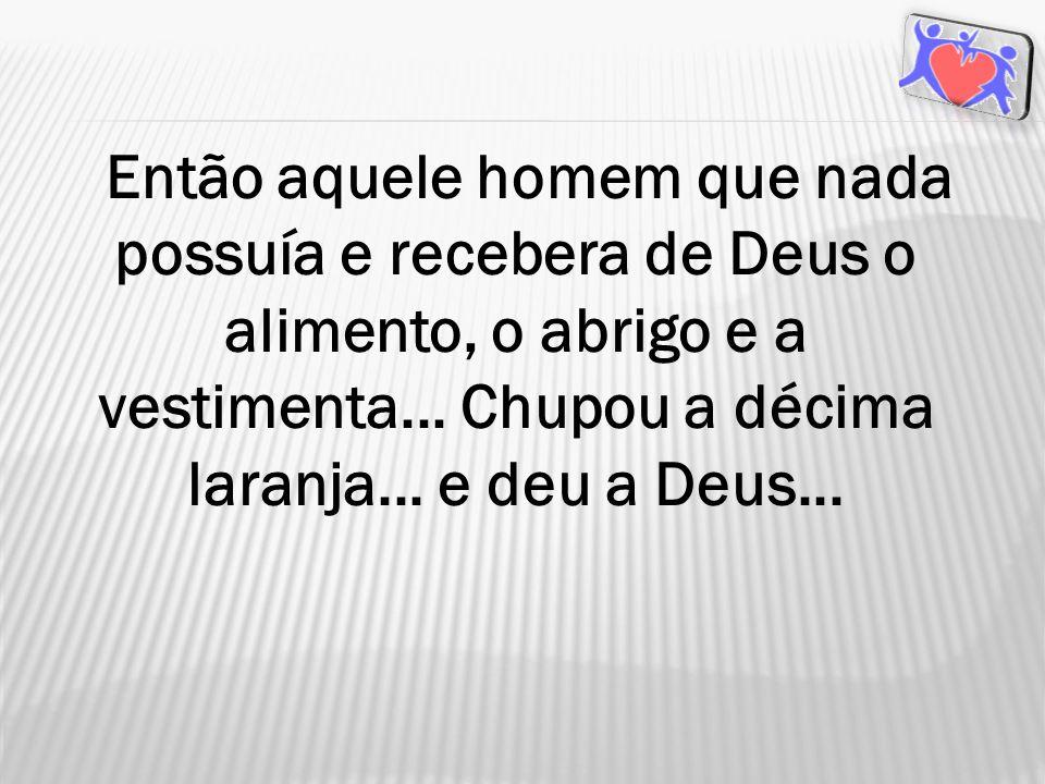 Então aquele homem que nada possuía e recebera de Deus o alimento, o abrigo e a vestimenta...