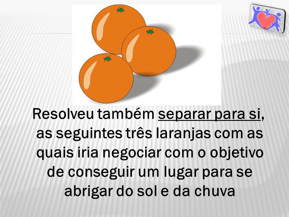 Resolveu também separar para si, as seguintes três laranjas com as quais iria negociar com o objetivo de conseguir um lugar para se abrigar do sol e da chuva