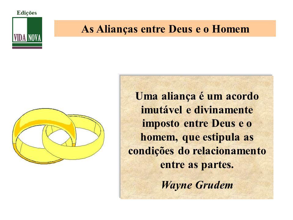 As Alianças entre Deus e o Homem Uma aliança é um acordo imutável e divinamente imposto entre Deus e o homem, que estipula as condições do relacioname