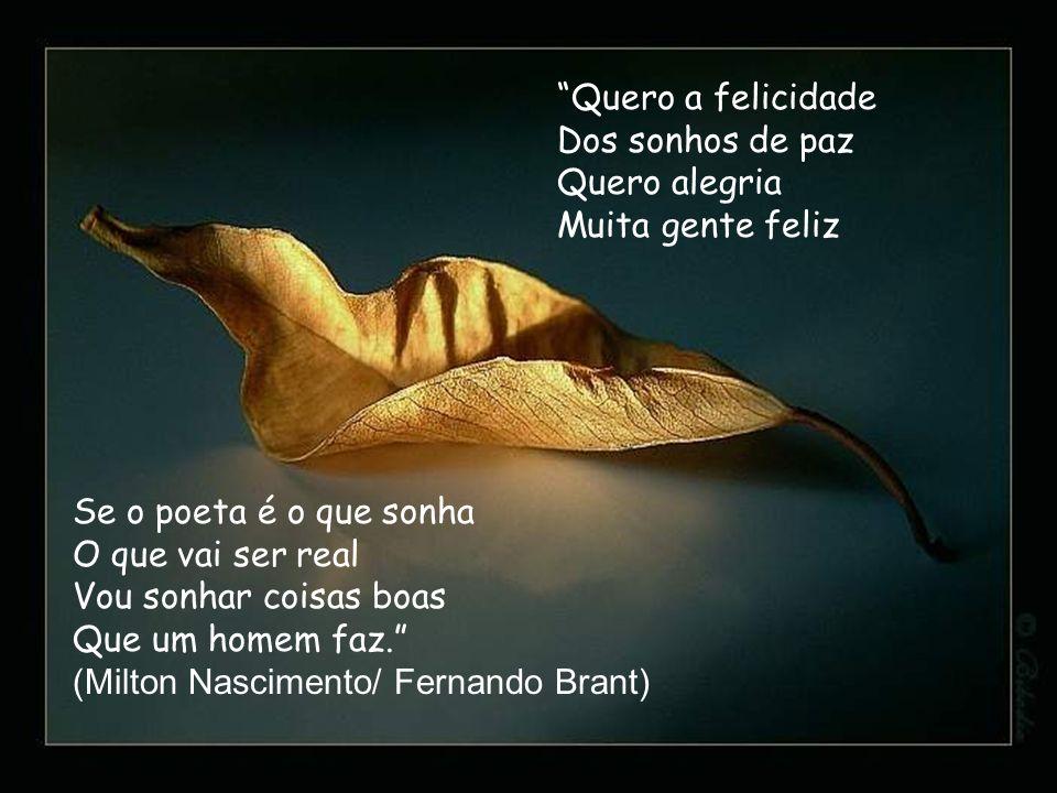 Quero a felicidade Dos sonhos de paz Quero alegria Muita gente feliz Se o poeta é o que sonha O que vai ser real Vou sonhar coisas boas Que um homem f