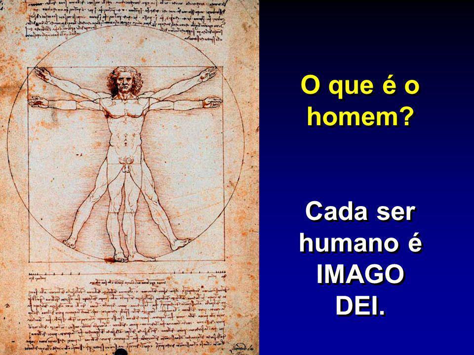 O que é o homem? Cada ser humano é IMAGO DEI. O que é o homem? Cada ser humano é IMAGO DEI.