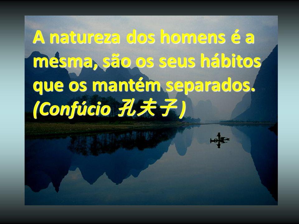 A natureza dos homens é a mesma, são os seus hábitos que os mantém separados. (Confúcio )