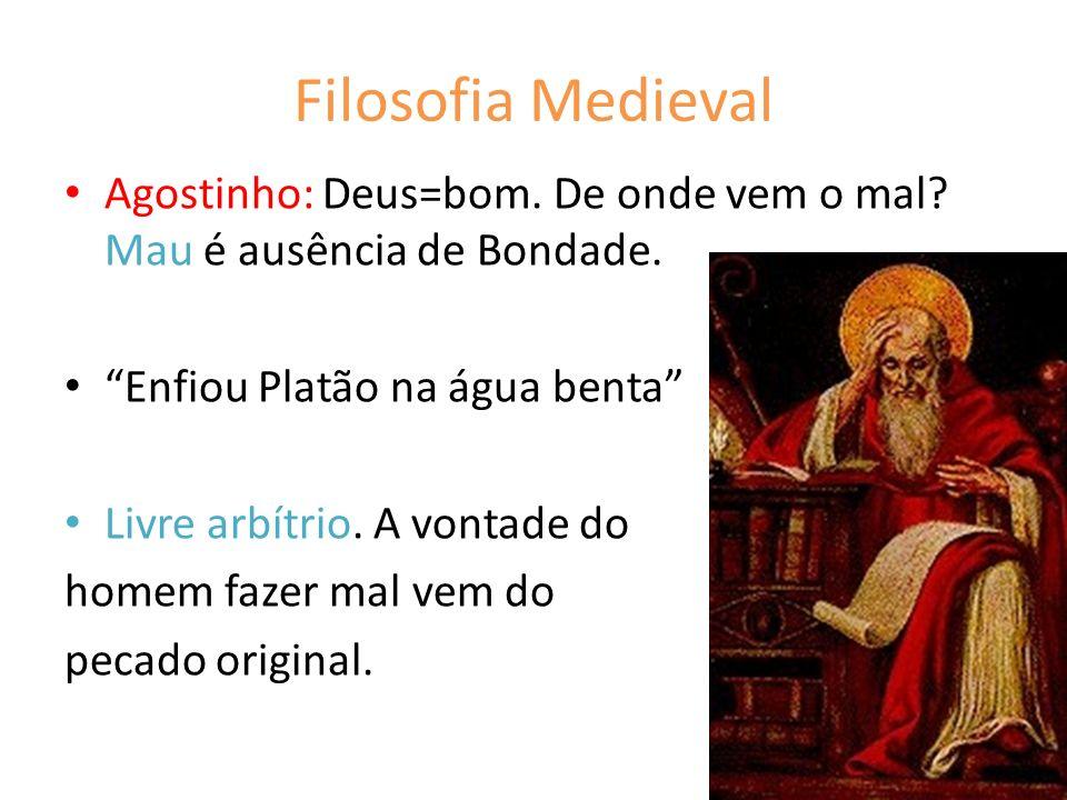 Filosofia Medieval Agostinho: Deus=bom. De onde vem o mal? Mau é ausência de Bondade. Enfiou Platão na água benta Livre arbítrio. A vontade do homem f