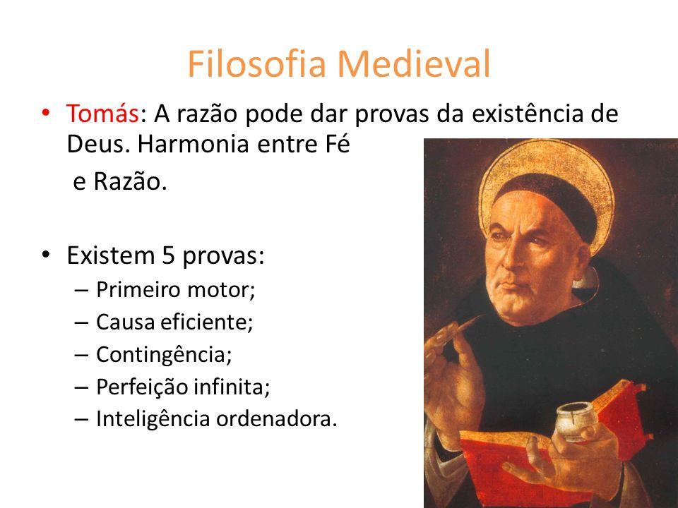 Filosofia Medieval Tomás: A razão pode dar provas da existência de Deus. Harmonia entre Fé e Razão. Existem 5 provas: – Primeiro motor; – Causa eficie