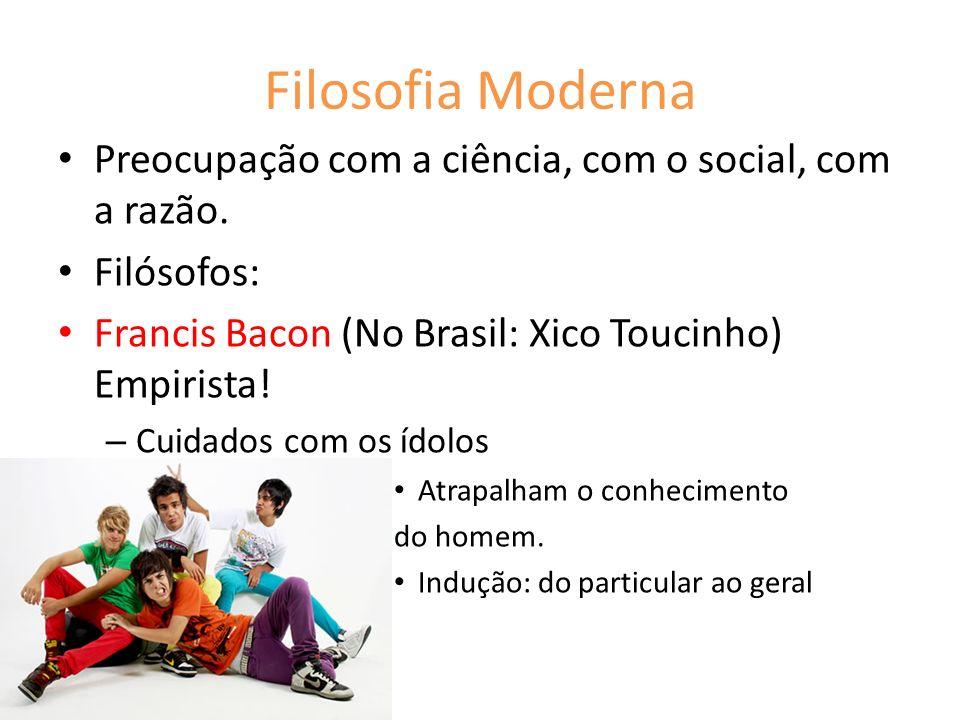 Filosofia Moderna Preocupação com a ciência, com o social, com a razão. Filósofos: Francis Bacon (No Brasil: Xico Toucinho) Empirista! – Cuidados com