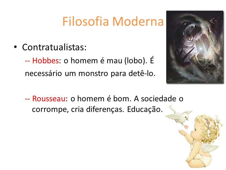 Filosofia Moderna Contratualistas: -- Hobbes: o homem é mau (lobo). É necessário um monstro para detê-lo. -- Rousseau: o homem é bom. A sociedade o co