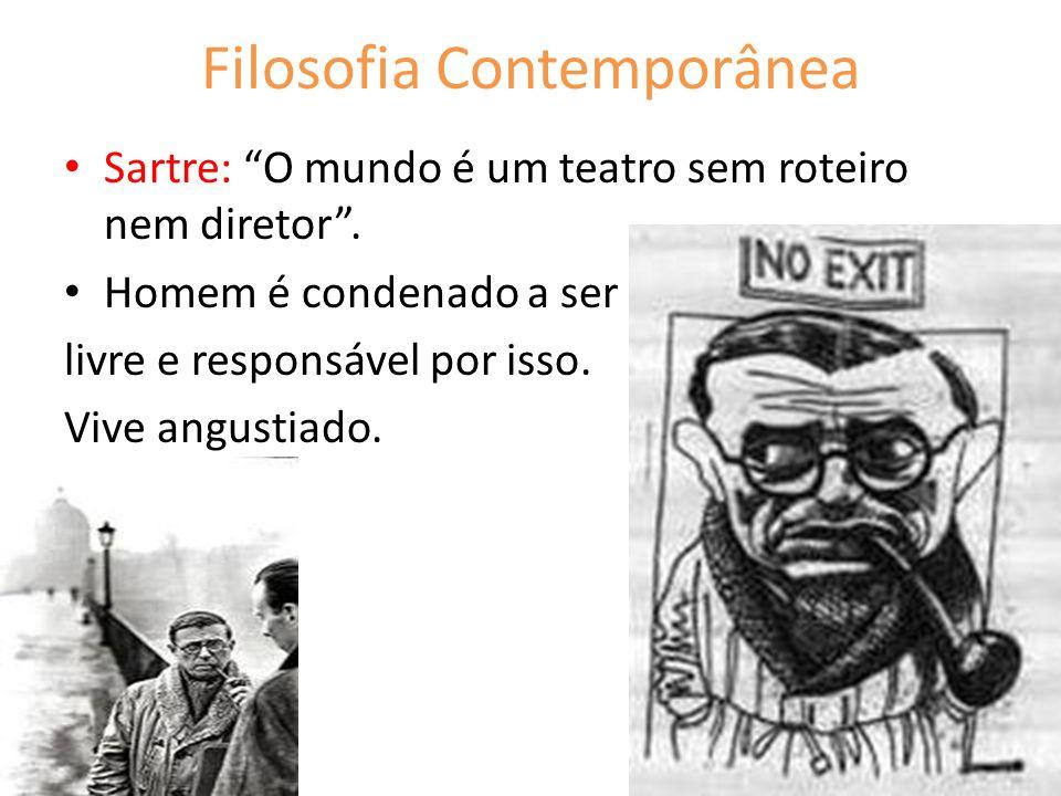 Filosofia Contemporânea Sartre: O mundo é um teatro sem roteiro nem diretor. Homem é condenado a ser livre e responsável por isso. Vive angustiado.