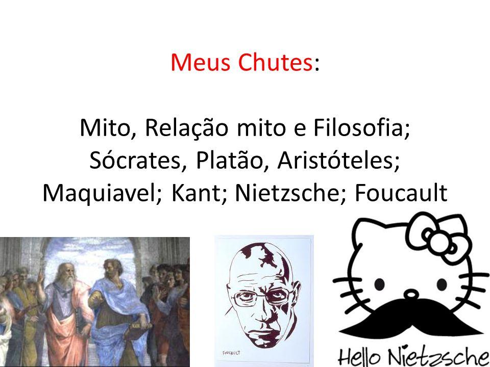 Meus Chutes: Mito, Relação mito e Filosofia; Sócrates, Platão, Aristóteles; Maquiavel; Kant; Nietzsche; Foucault