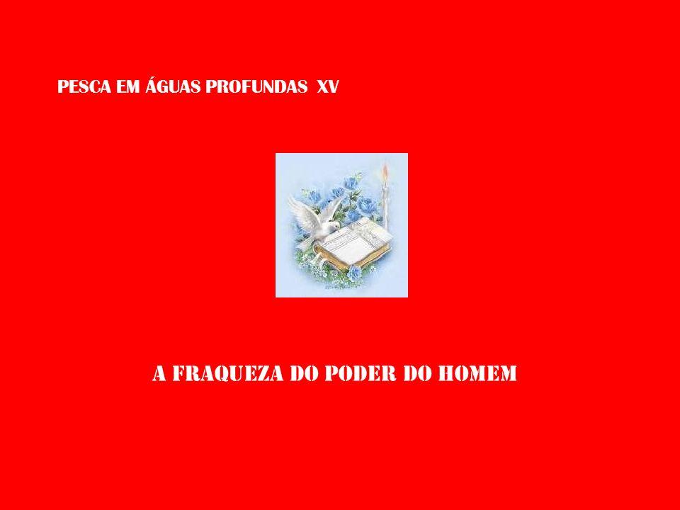 PESCA EM ÁGUAS PROFUNDAS XV A FRAQUEZA DO PODER DO HOMEM
