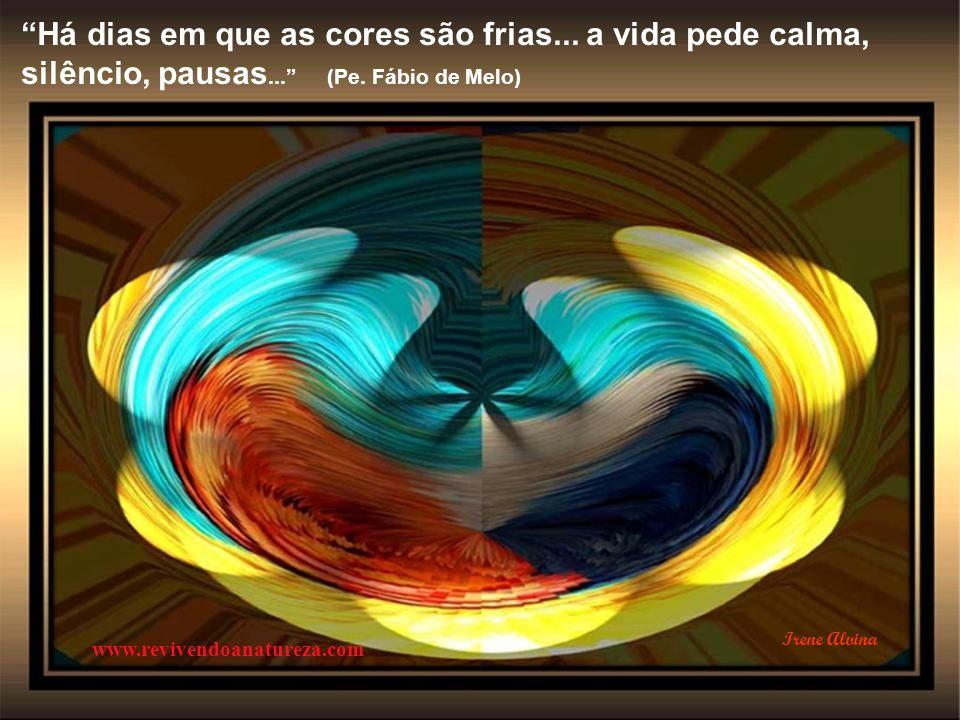 Há dias em que as cores são quentes... a vida rompe com toda forma de calma (Pe. Fábio de Melo) www.revivendoanatureza.com Irene Alvina