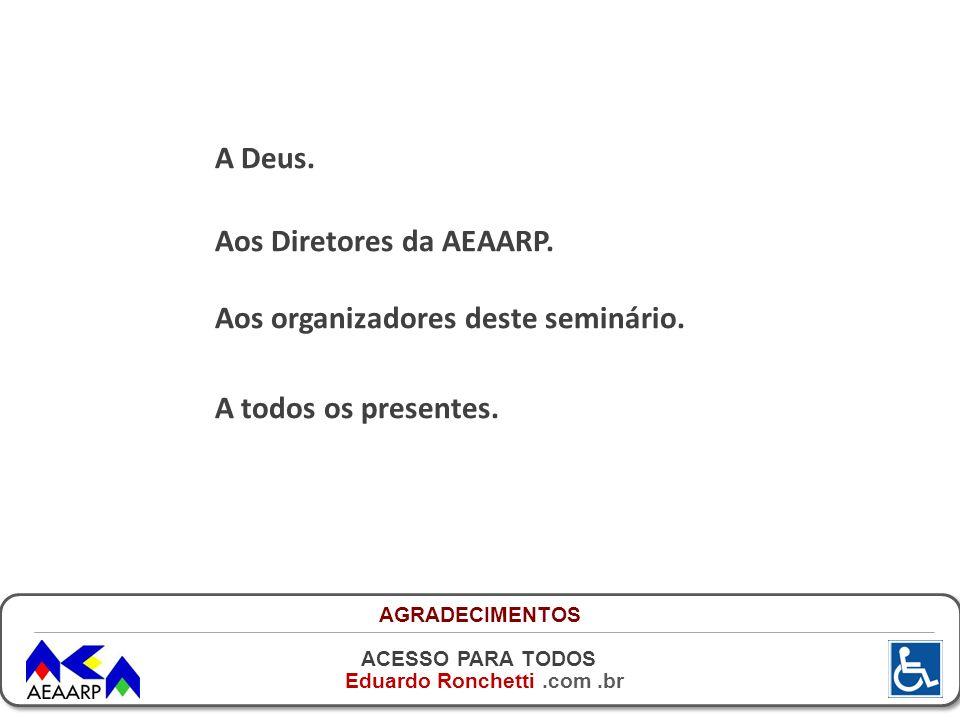 ACESSO PARA TODOS Eduardo Ronchetti.com.br A Deus. Aos Diretores da AEAARP. Aos organizadores deste seminário. A todos os presentes. AGRADECIMENTOS