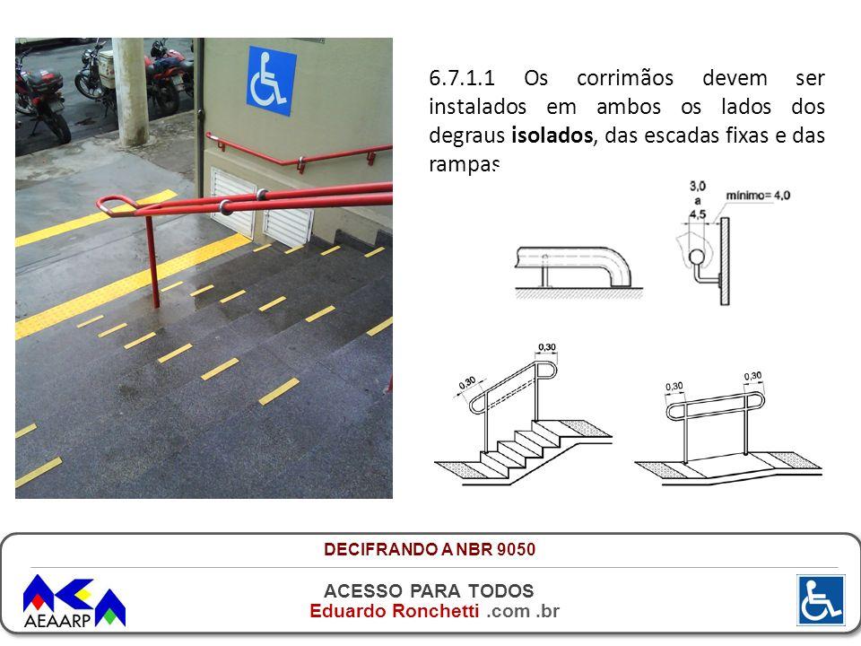 ACESSO PARA TODOS Eduardo Ronchetti.com.br 6.7.1.1 Os corrimãos devem ser instalados em ambos os lados dos degraus isolados, das escadas fixas e das r