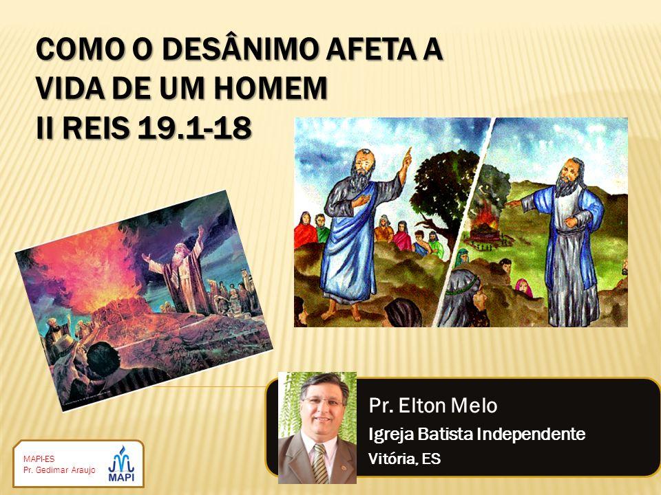 MAPI-ES Pr. Gedimar Araujo COMO O DESÂNIMO AFETA A VIDA DE UM HOMEM II REIS 19.1-18 Pr. Elton Melo Igreja Batista Independente Vitória, ES
