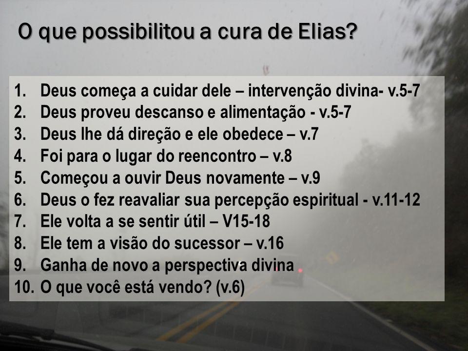 O que possibilitou a cura de Elias? 1.Deus começa a cuidar dele – intervenção divina- v.5-7 2.Deus proveu descanso e alimentação - v.5-7 3.Deus lhe dá