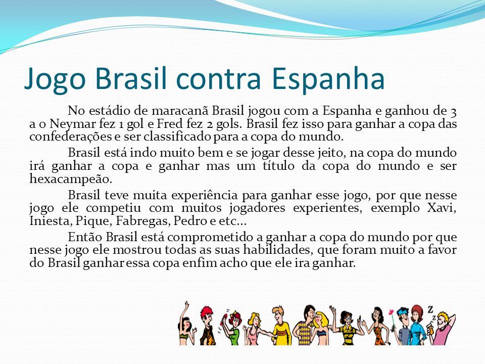 Jogo Brasil contra Espanha No estádio de maracanã Brasil jogou com a Espanha e ganhou de 3 a 0 Neymar fez 1 gol e Fred fez 2 gols. Brasil fez isso par