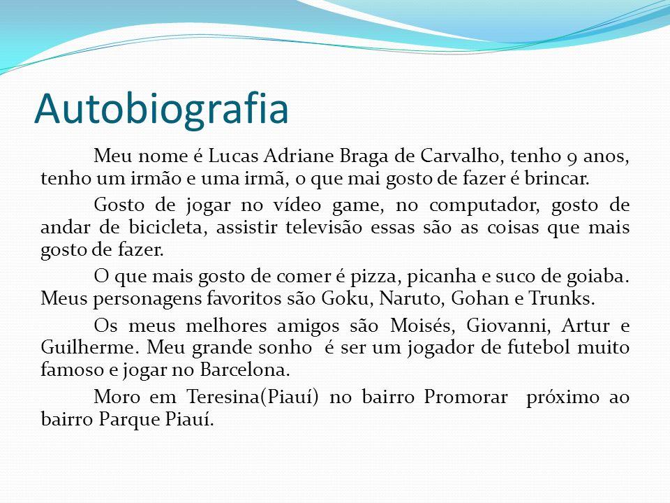 Autobiografia Meu nome é Lucas Adriane Braga de Carvalho, tenho 9 anos, tenho um irmão e uma irmã, o que mai gosto de fazer é brincar. Gosto de jogar