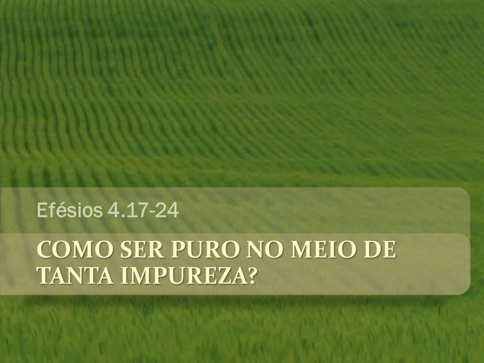 COMO SER PURO NO MEIO DE TANTA IMPUREZA? Efésios 4.17-24