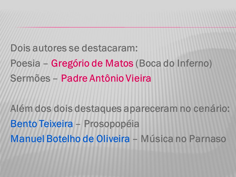 Dois autores se destacaram: Poesia – Gregório de Matos (Boca do Inferno) Sermões – Padre Antônio Vieira Além dos dois destaques apareceram no cenário:
