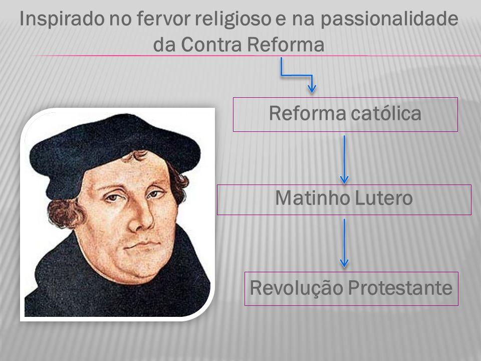 Reforma católica Matinho Lutero Inspirado no fervor religioso e na passionalidade da Contra Reforma Revolução Protestante