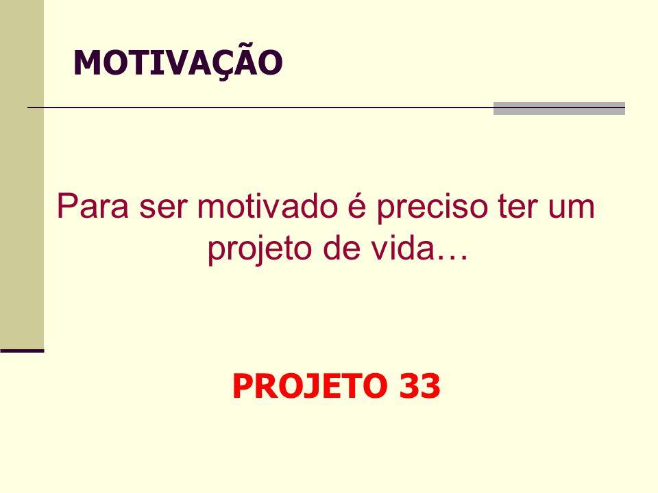 Para ser motivado é preciso ter um projeto de vida… MOTIVAÇÃO PROJETO 33